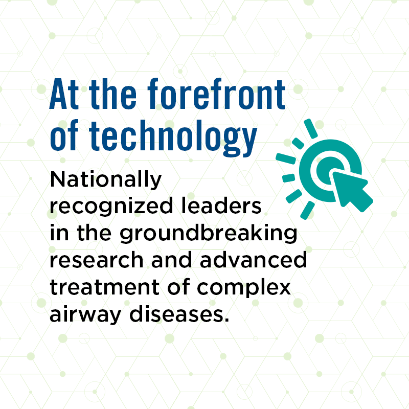 Nationally recognized leaders in the groundbreaking research and advanced treatment of complex airway diseases